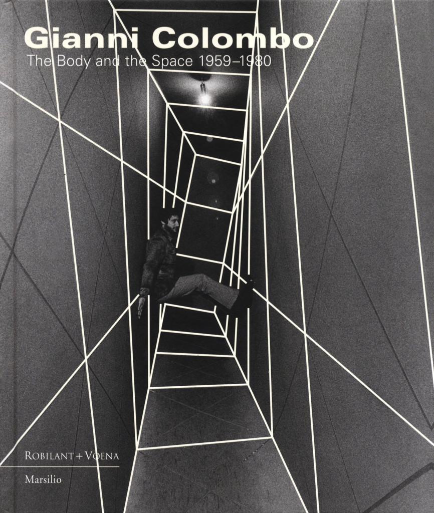 Gianni Colombo. The Body and the Space 1959-1980 Marsilio/Robilant+Voena, 2015 Testi di F. Pola & M. Scotini